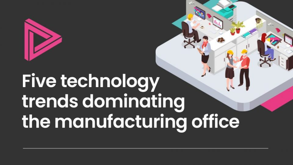 Five technology trends dominating the manufacturing office